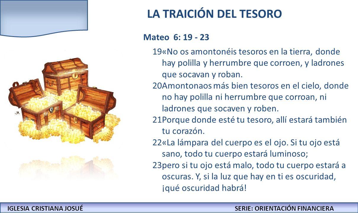 IGLESIA CRISTIANA JOSUECONFERENCIAS: LA BIBLIA Y LOS NEGOCIOS IGLESIA CRISTIANA JOSUÉSERIE: ORIENTACIÓN FINANCIERA LA TRAICIÓN DEL TESORO Mateo 6: 19