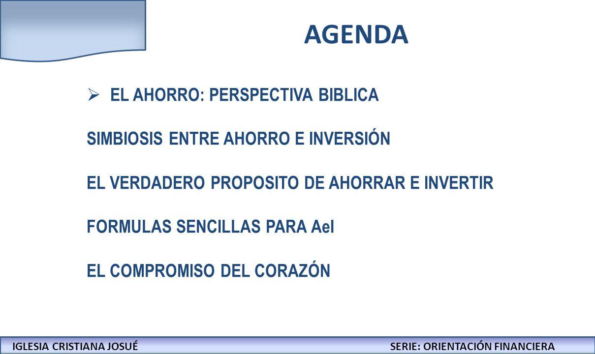 IGLESIA CRISTIANA JOSUECONFERENCIAS: LA BIBLIA Y LOS NEGOCIOS AGENDA IGLESIA CRISTIANA JOSUÉSERIE: ORIENTACIÓN FINANCIERA EL AHORRO: PERSPECTIVA BIBLICA SIMBIOSIS ENTRE AHORRO E INVERSIÓN EL VERDADERO PROPÓSITO DE AHORRAR E INVERTIR FORMULAS SENCILLAS PARA AeI EL COMPROMISO DEL CORAZÓN