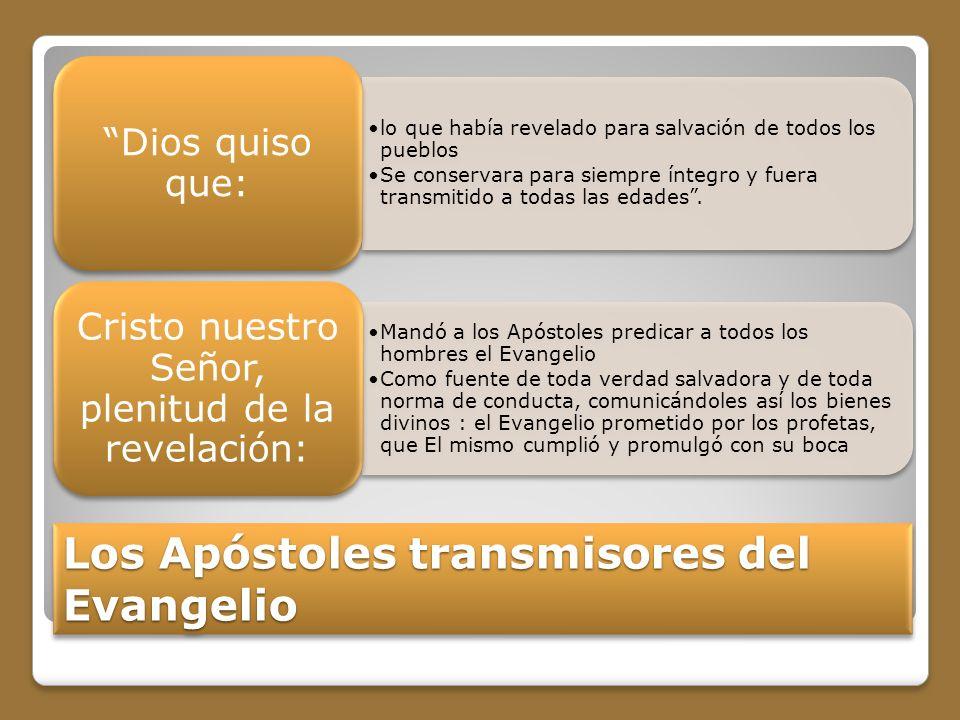 Los Apóstoles transmisores del Evangelio lo que había revelado para salvación de todos los pueblos Se conservara para siempre íntegro y fuera transmitido a todas las edades.