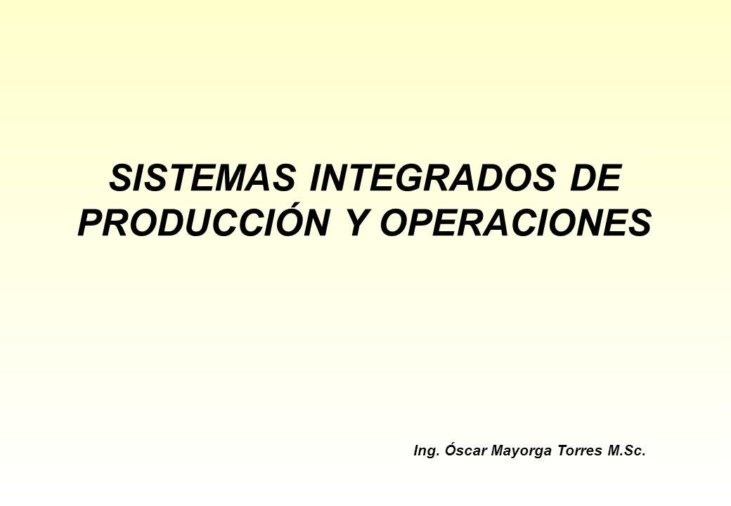 SISTEMAS INTEGRADOS DE PRODUCCIÓN Y OPERACIONES Ing. Óscar Mayorga Torres M.Sc.