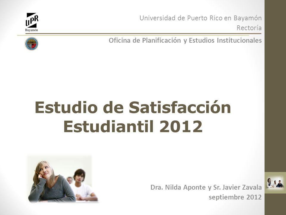 Estudio de Satisfacción Estudiantil 2012 Dra. Nilda Aponte y Sr. Javier Zavala septiembre 2012 Universidad de Puerto Rico en Bayamón Rectoría Oficina