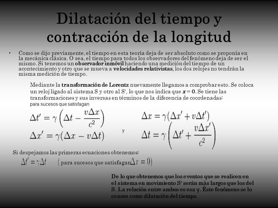 Dilatación del tiempo y contracción de la longitud Como se dijo previamente, el tiempo en esta teoría deja de ser absoluto como se proponía en la mecá