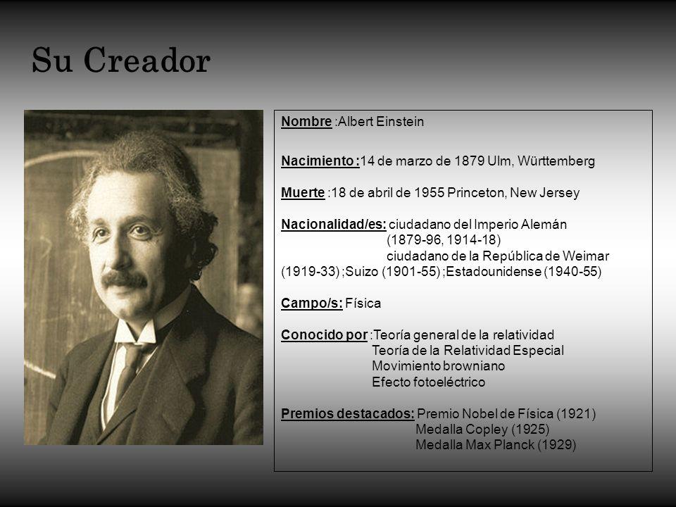 Su Creador Nombre :Albert Einstein Nacimiento :14 de marzo de 1879 Ulm, Württemberg Muerte :18 de abril de 1955 Princeton, New Jersey Nacionalidad/es: