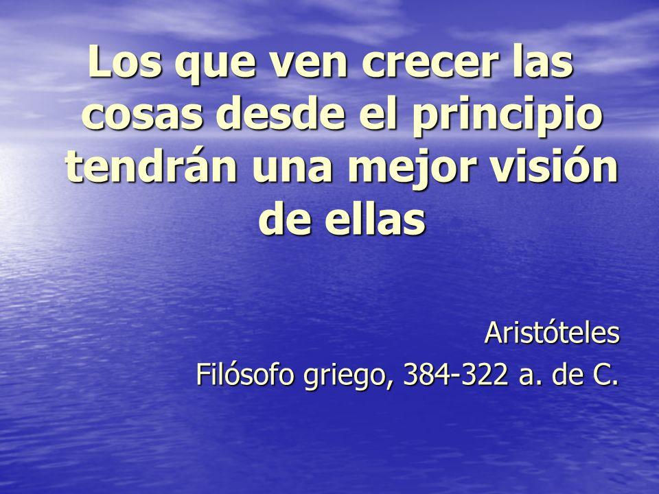Los que ven crecer las cosas desde el principio tendrán una mejor visión de ellas Aristóteles Filósofo griego, 384-322 a. de C.
