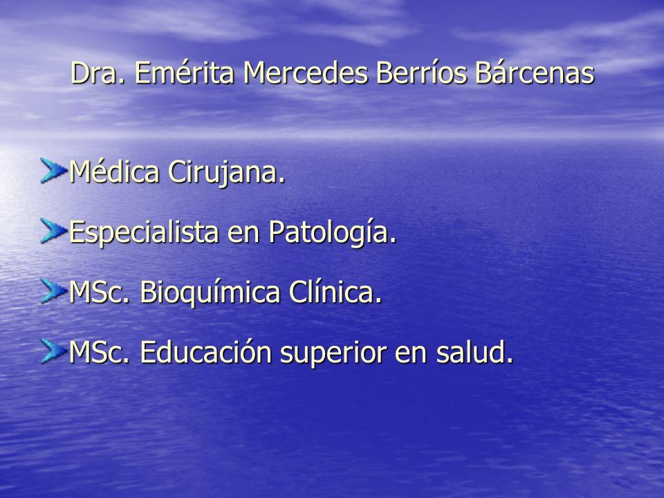 Dra. Emérita Mercedes Berríos Bárcenas Médica Cirujana. Especialista en Patología. MSc. Bioquímica Clínica. MSc. Educación superior en salud.