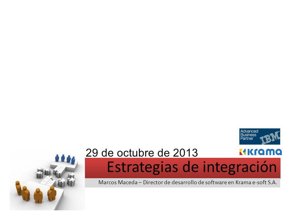 Estrategias de integración Marcos Maceda – Director de desarrollo de software en Krama e-soft S.A. 29 de octubre de 2013