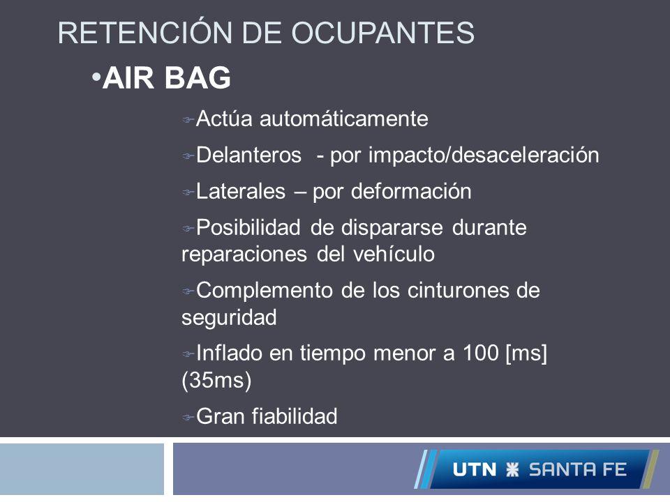 RETENCIÓN DE OCUPANTES AIR BAG Actúa automáticamente Delanteros - por impacto/desaceleración Laterales – por deformación Posibilidad de dispararse dur