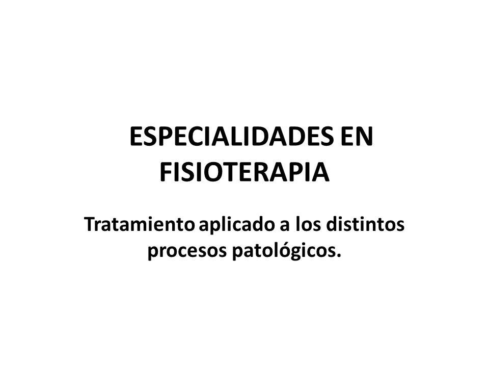 ESPECIALIDADES EN FISIOTERAPIA Tratamiento aplicado a los distintos procesos patológicos.