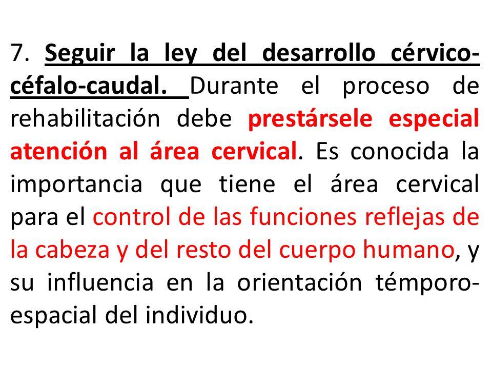 7. Seguir la ley del desarrollo cérvico- céfalo-caudal. Durante el proceso de rehabilitación debe prestársele especial atención al área cervical. Es c
