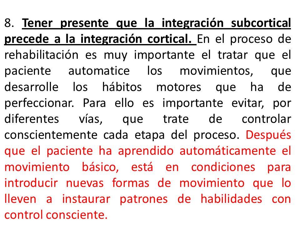 8. Tener presente que la integración subcortical precede a la integración cortical. En el proceso de rehabilitación es muy importante el tratar que el