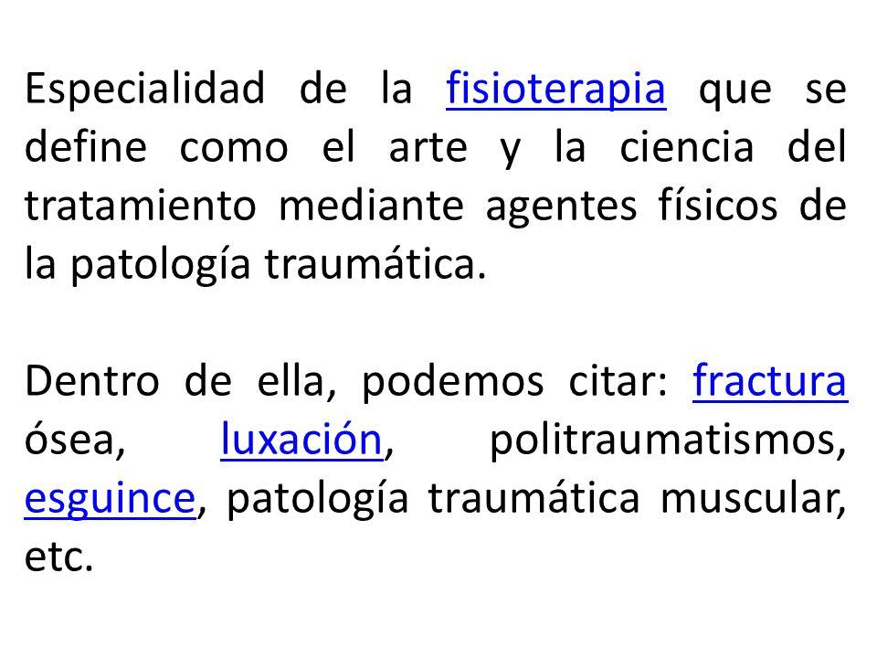 Especialidad de la fisioterapia que se define como el arte y la ciencia del tratamiento mediante agentes físicos de la patología traumática.fisioterap