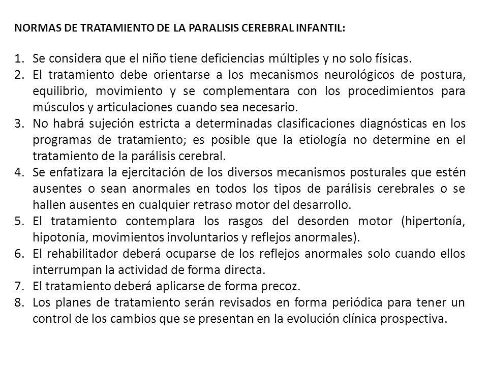 NORMAS DE TRATAMIENTO DE LA PARALISIS CEREBRAL INFANTIL: 1.Se considera que el niño tiene deficiencias múltiples y no solo físicas. 2.El tratamiento d