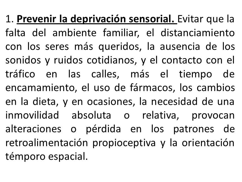 1. Prevenir la deprivación sensorial. Evitar que la falta del ambiente familiar, el distanciamiento con los seres más queridos, la ausencia de los son
