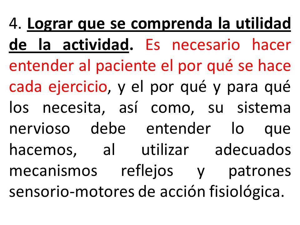 4. Lograr que se comprenda la utilidad de la actividad. Es necesario hacer entender al paciente el por qué se hace cada ejercicio, y el por qué y para