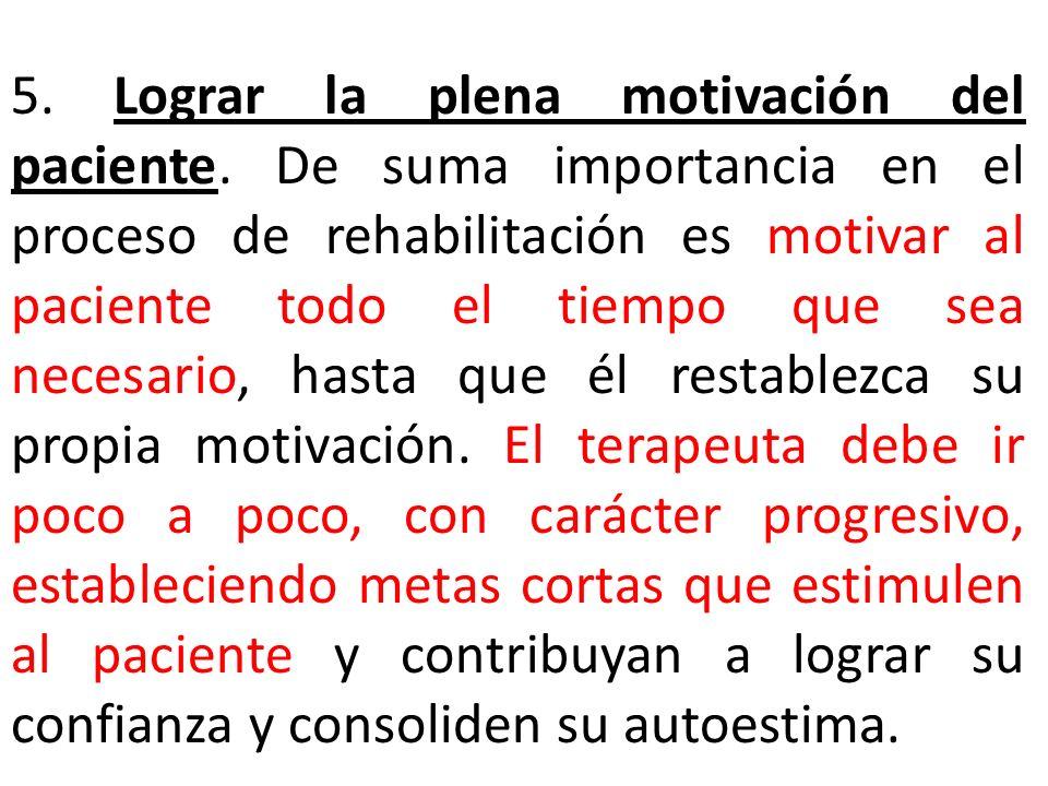 5. Lograr la plena motivación del paciente. De suma importancia en el proceso de rehabilitación es motivar al paciente todo el tiempo que sea necesari