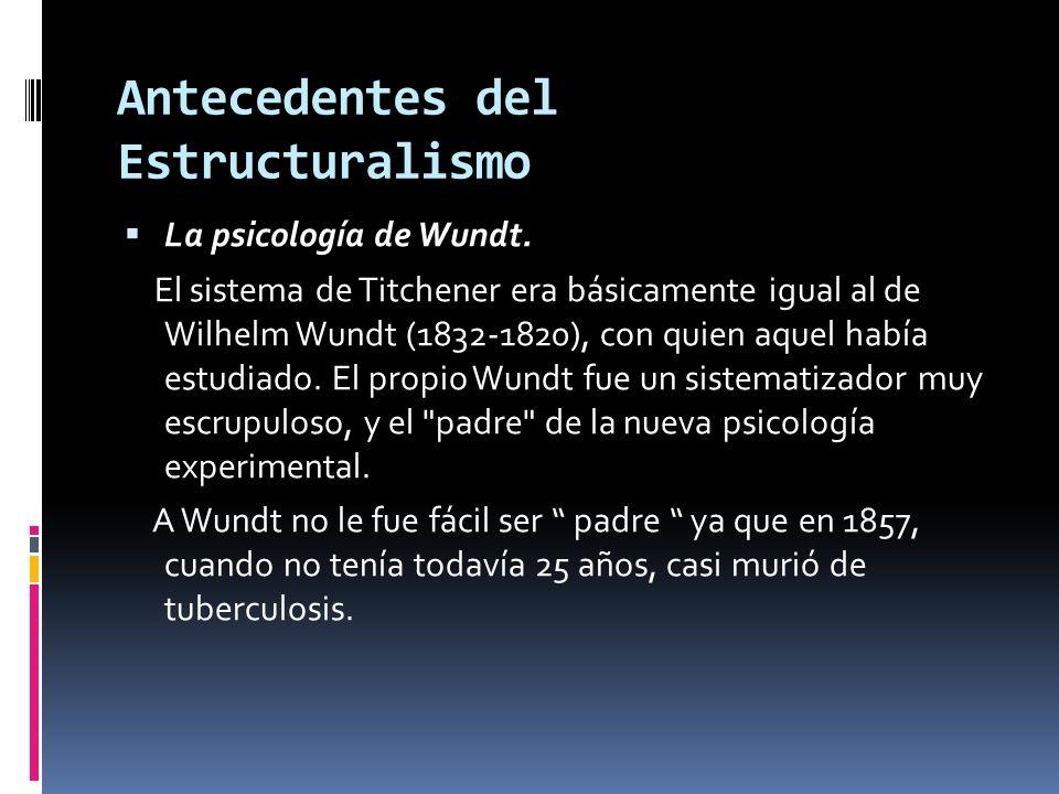 Antecedentes del Estructuralismo La psicología de Wundt. El sistema de Titchener era básicamente igual al de Wilhelm Wundt (1832-1820), con quien aque