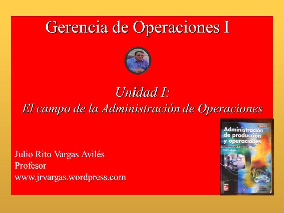 Gerencia de Operaciones I Unidad I: El campo de la Administración de Operaciones
