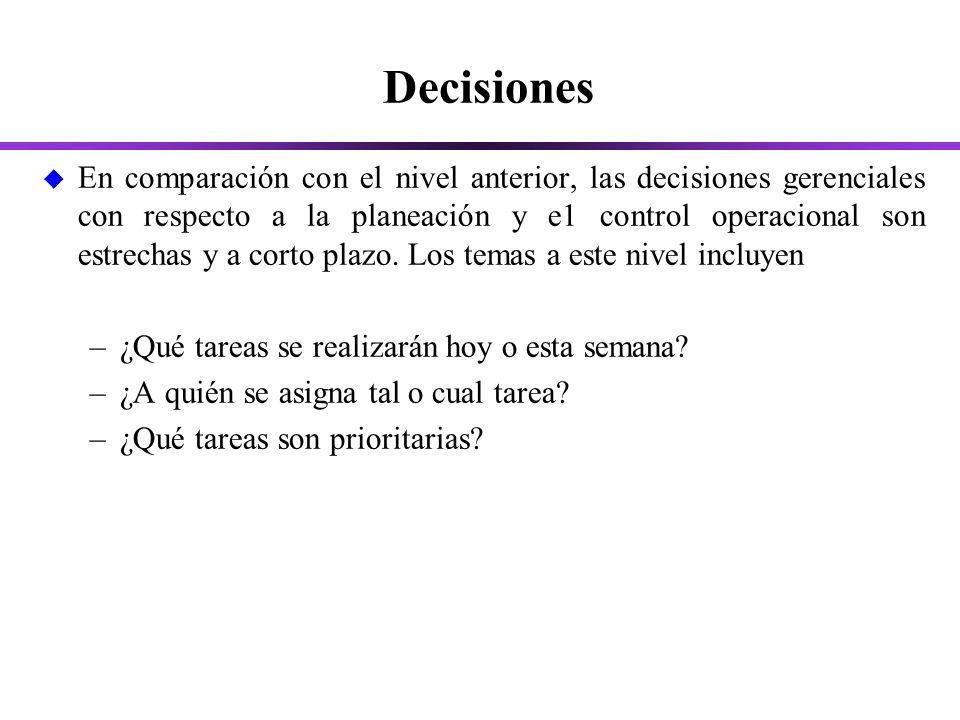 Decisiones u En comparación con el nivel anterior, las decisiones gerenciales con respecto a la planeación y e1 control operacional son estrechas y a corto plazo.