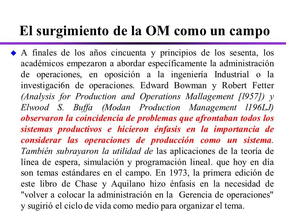 El surgimiento de la OM como un campo u A finales de los años cincuenta y principios de los sesenta, los académicos empezaron a abordar específicamente la administración de operaciones, en oposición a la ingeniería Industrial o la investigaci6n de operaciones.