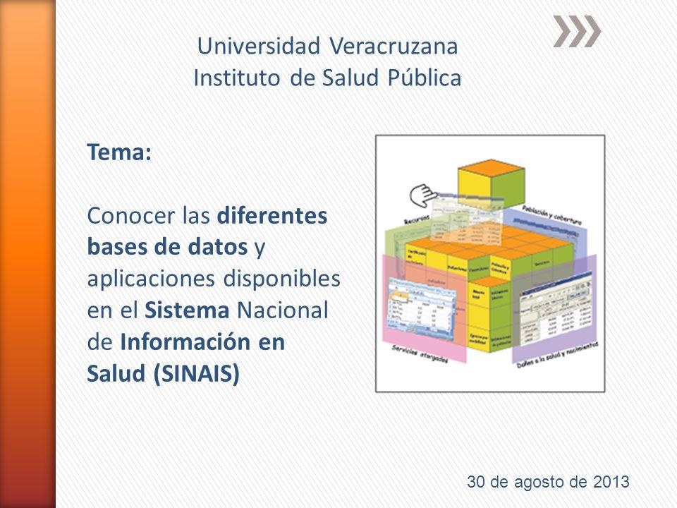 Tema: Conocer las diferentes bases de datos y aplicaciones disponibles en el Sistema Nacional de Información en Salud (SINAIS) 30 de agosto de 2013 Universidad Veracruzana Instituto de Salud Pública