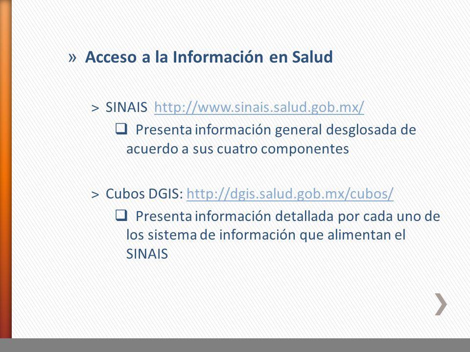 » Acceso a la Información en Salud ˃SINAIS http://www.sinais.salud.gob.mx/http://www.sinais.salud.gob.mx/ Presenta información general desglosada de acuerdo a sus cuatro componentes ˃Cubos DGIS: http://dgis.salud.gob.mx/cubos/http://dgis.salud.gob.mx/cubos/ Presenta información detallada por cada uno de los sistema de información que alimentan el SINAIS