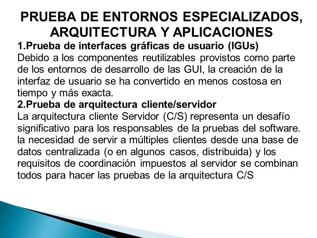 PRUEBA DE ENTORNOS ESPECIALIZADOS, ARQUITECTURA Y APLICACIONES 1.Prueba de interfaces gráficas de usuario (IGUs) Debido a los componentes reutilizable
