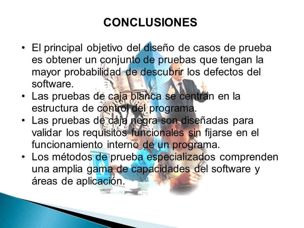 CONCLUSIONES El principal objetivo del diseño de casos de prueba es obtener un conjunto de pruebas que tengan la mayor probabilidad de descubrir los d