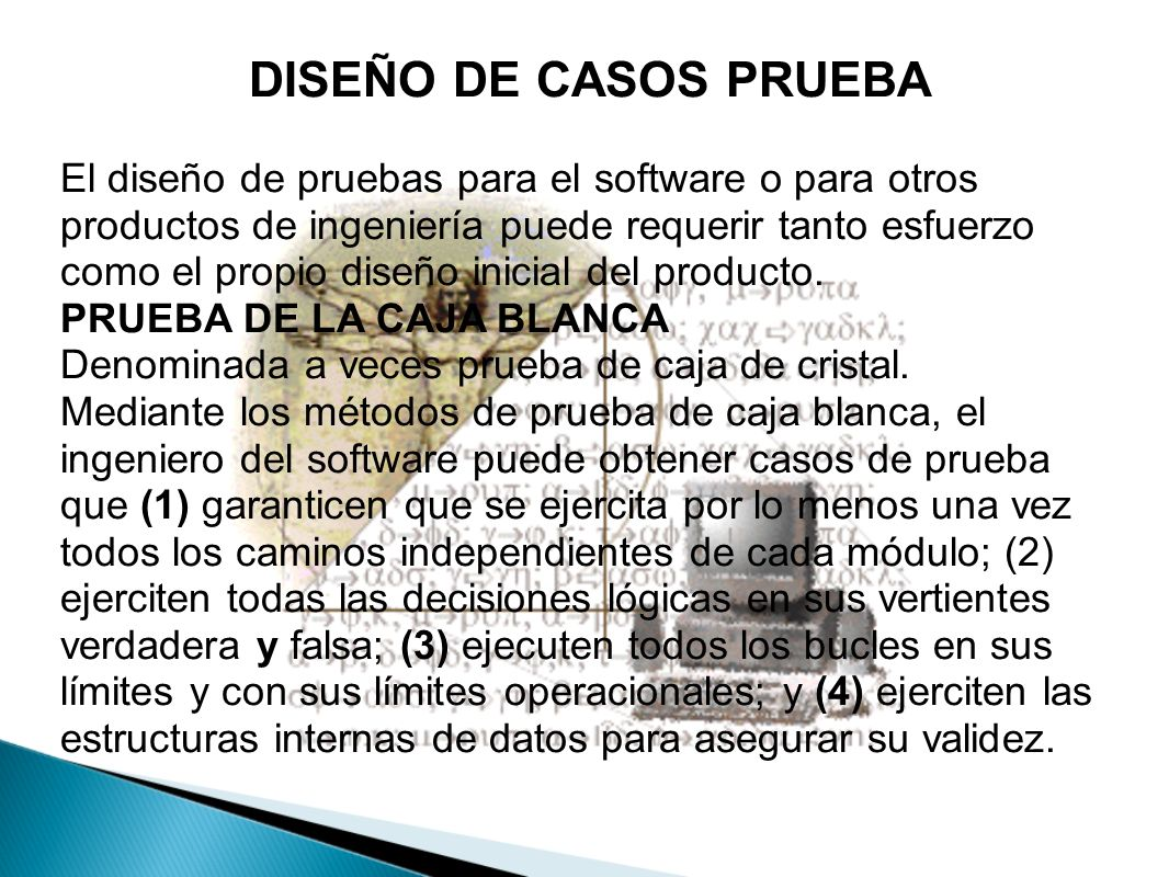DISEÑO DE CASOS PRUEBA El diseño de pruebas para el software o para otros productos de ingeniería puede requerir tanto esfuerzo como el propio diseño