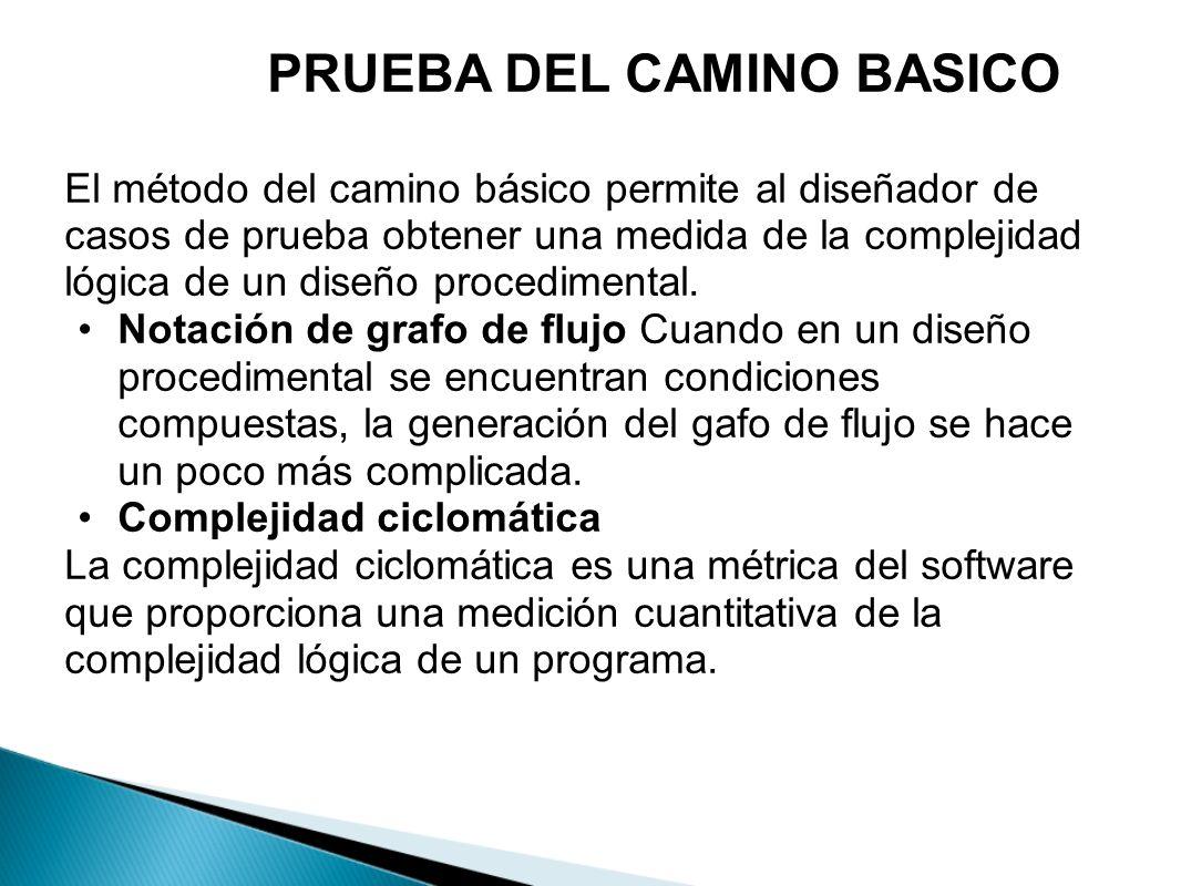 PRUEBA DEL CAMINO BASICO El método del camino básico permite al diseñador de casos de prueba obtener una medida de la complejidad lógica de un diseño