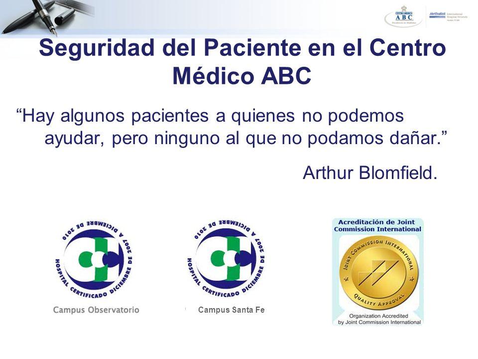 Seguridad del Paciente en el Centro Médico ABC Hay algunos pacientes a quienes no podemos ayudar, pero ninguno al que no podamos dañar. Arthur Blomfie