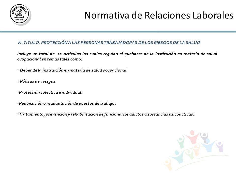 Normativa de Relaciones Laborales VI. TITULO. PROTECCIÓN A LAS PERSONAS TRABAJADORAS DE LOS RIESGOS DE LA SALUD Incluye un total de 11 artículos los c