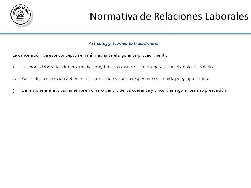 Normativa de Relaciones Laborales Artículo35. Tiempo Extraordinario La cancelación de este concepto se hará mediante el siguiente procedimiento: 1.Las