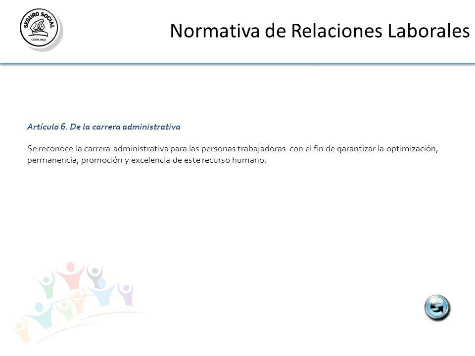 Normativa de Relaciones Laborales Artículo 6. De la carrera administrativa Se reconoce la carrera administrativa para las personas trabajadoras con el