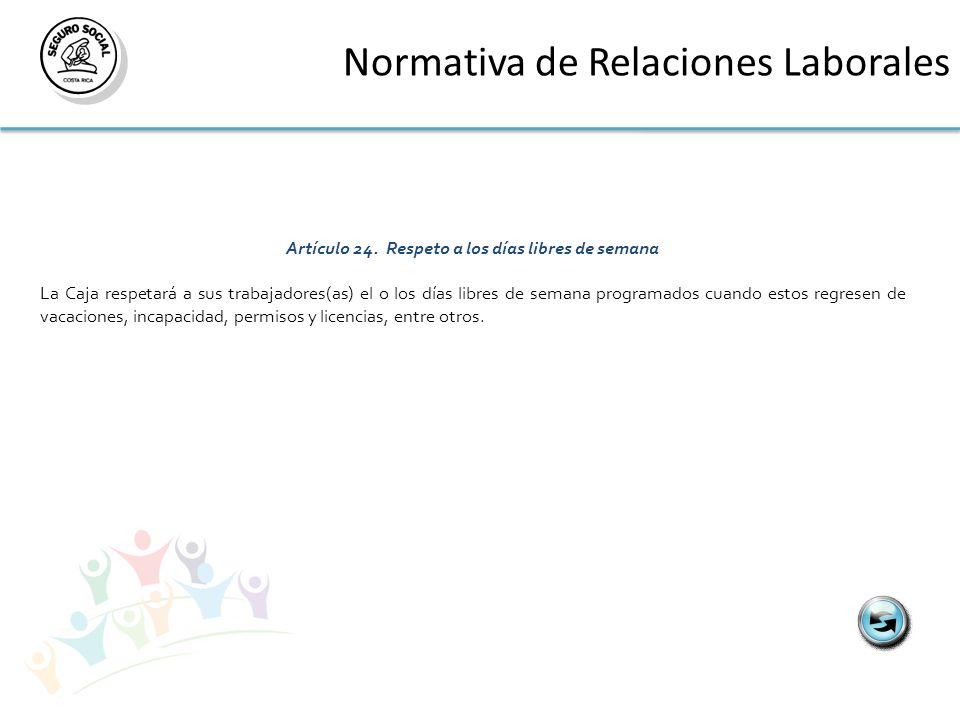 Normativa de Relaciones Laborales Artículo 24. Respeto a los días libres de semana La Caja respetará a sus trabajadores(as) el o los días libres de se