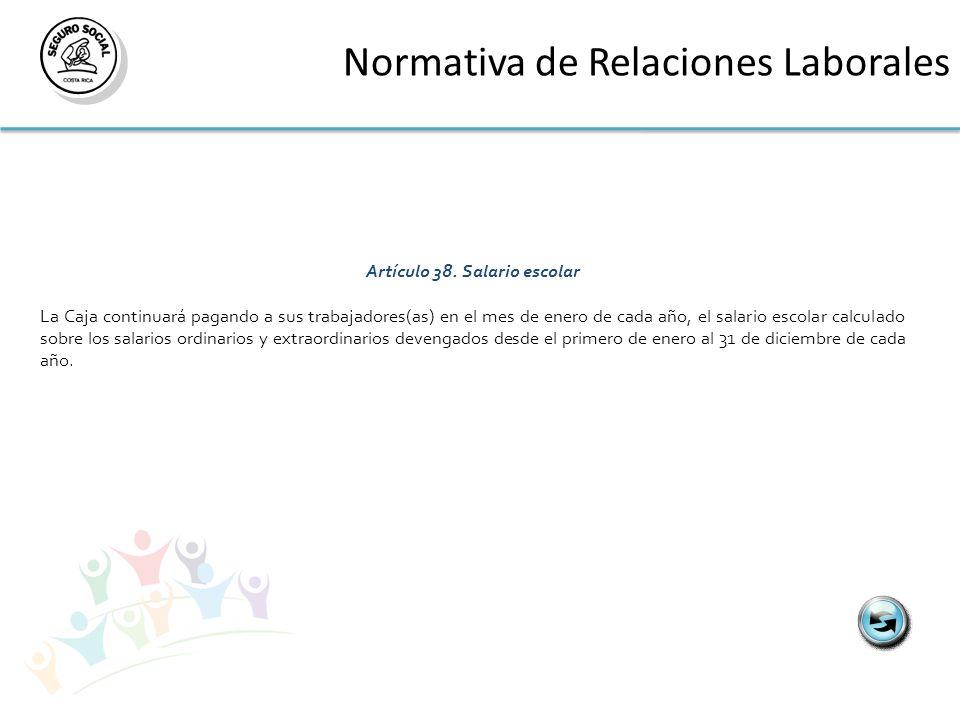 Normativa de Relaciones Laborales Artículo 38.Salario escolar La Caja continuará pagando a sus trabajadores(as) en el mes de enero de cada año, el sal