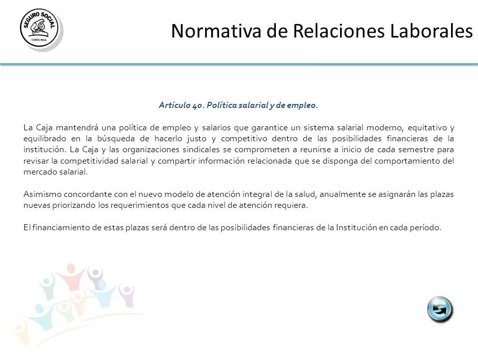 Normativa de Relaciones Laborales Artículo 40. Política salarial y de empleo. La Caja mantendrá una política de empleo y salarios que garantice un sis