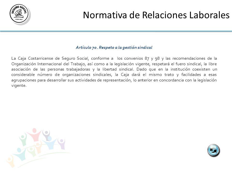 Normativa de Relaciones Laborales Artículo 70. Respeto a la gestión sindical La Caja Costarricense de Seguro Social, conforme a los convenios 87 y 98