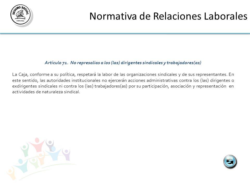Normativa de Relaciones Laborales Artículo 71. No represalias a los (las) dirigentes sindicales y trabajadores(as) La Caja, conforme a su política, re