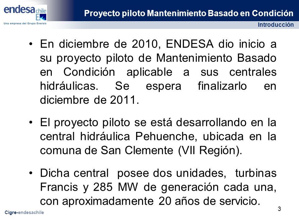 Introducción Proyecto piloto Mantenimiento Basado en Condición Cigre-endesachile En diciembre de 2010, ENDESA dio inicio a su proyecto piloto de Mantenimiento Basado en Condición aplicable a sus centrales hidráulicas.