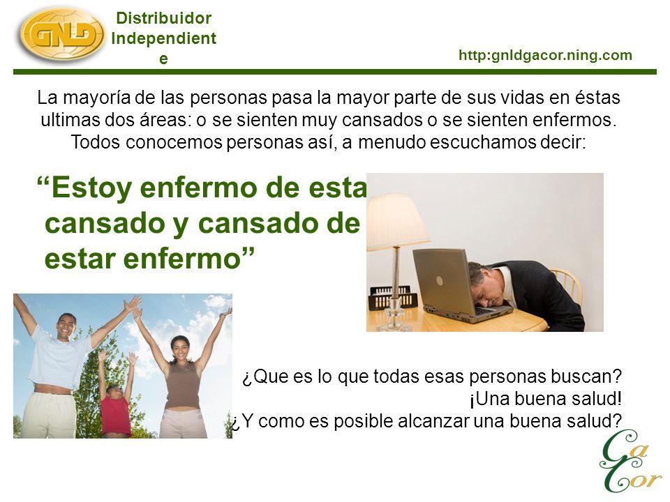 Distribuidor Independient e http:gnldgacor.ning.com La mayoría de las personas pasa la mayor parte de sus vidas en éstas ultimas dos áreas: o se sienten muy cansados o se sienten enfermos.