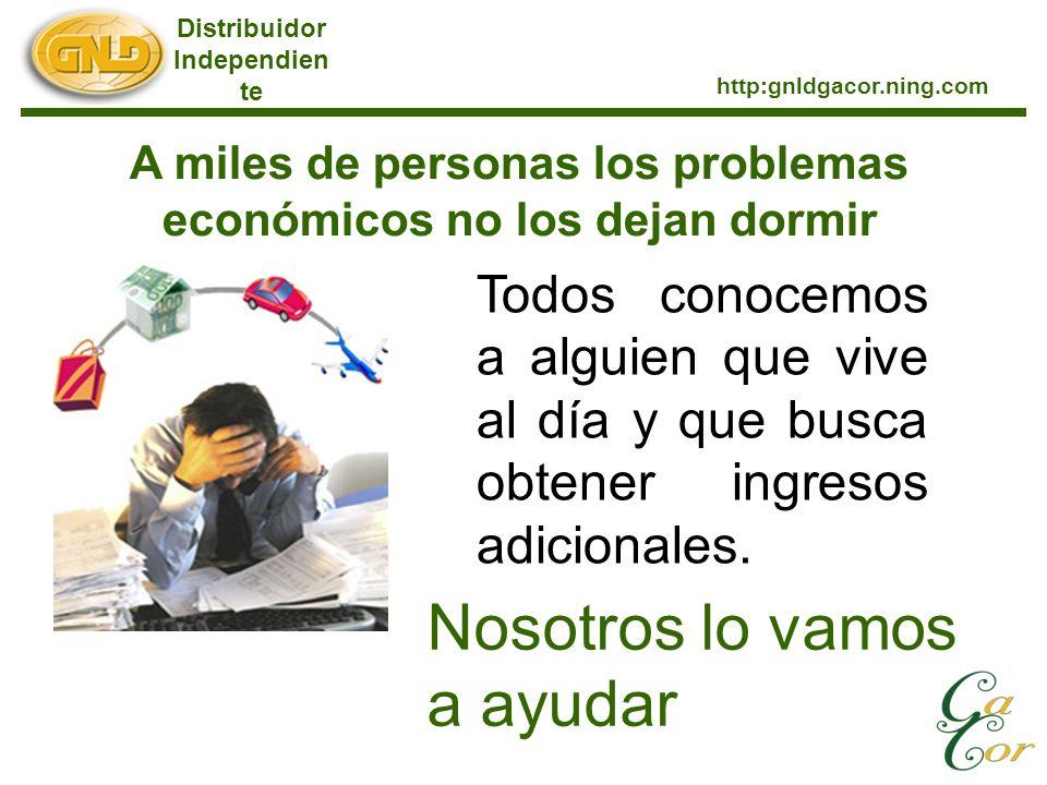 Distribuidor Independien te http:gnldgacor.ning.com A miles de personas los problemas económicos no los dejan dormir Todos conocemos a alguien que viv