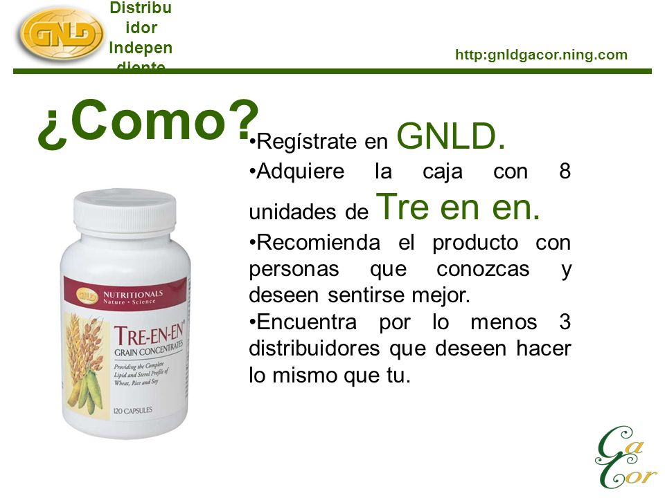 Distribu idor Indepen diente http:gnldgacor.ning.com ¿Como? Regístrate en GNLD. Adquiere la caja con 8 unidades de Tre en en. Recomienda el producto c