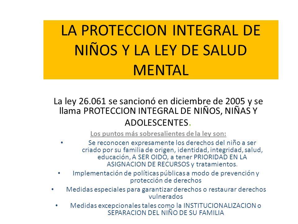 LA PROTECCION INTEGRAL DE NIÑOS Y LA LEY DE SALUD MENTAL La ley 26.061 se sancionó en diciembre de 2005 y se llama PROTECCION INTEGRAL DE NIÑOS, NIÑAS