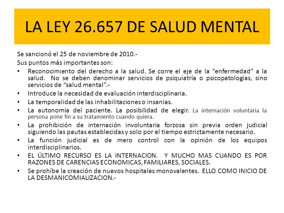 LA LEY 26.657 DE SALUD MENTAL Se sancionó el 25 de noviembre de 2010.- Sus puntos más importantes son: Reconocimiento del derecho a la salud. Se corre