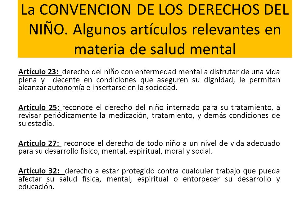La CONVENCION DE LOS DERECHOS DEL NIÑO. Algunos artículos relevantes en materia de salud mental Artículo 23: derecho del niño con enfermedad mental a