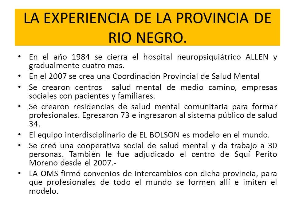 LA EXPERIENCIA DE LA PROVINCIA DE RIO NEGRO. En el año 1984 se cierra el hospital neuropsiquiátrico ALLEN y gradualmente cuatro mas. En el 2007 se cre