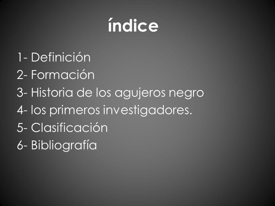 índice 1- Definición 2- Formación 3- Historia de los agujeros negro 4- los primeros investigadores. 5- Clasificación 6- Bibliografía