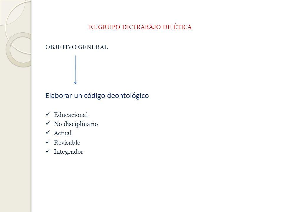 EL GRUPO DE TRABAJO DE ÉTICA OBJETIVO GENERAL Elaborar un código deontológico Educacional No disciplinario Actual Revisable Integrador