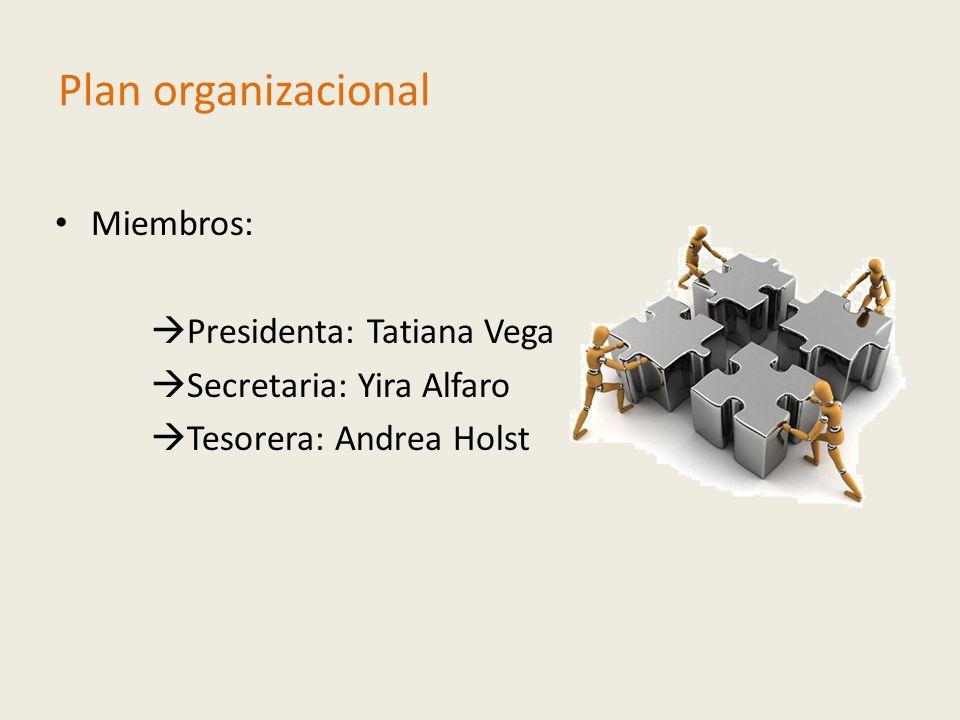 Plan organizacional Miembros: Presidenta: Tatiana Vega Secretaria: Yira Alfaro Tesorera: Andrea Holst