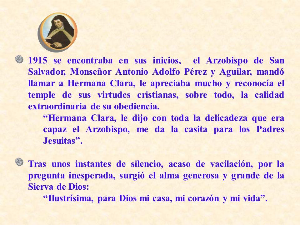 1915 se encontraba en sus inicios, el Arzobispo de San Salvador, Monseñor Antonio Adolfo Pérez y Aguilar, mandó llamar a Hermana Clara, le apreciaba m